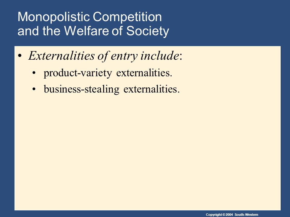 Copyright © 2004 South-Western Monopolistic Competition and the Welfare of Society Externalities of entry include: product-variety externalities.
