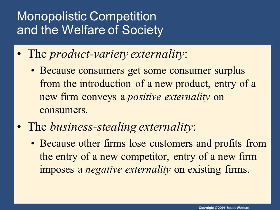 Copyright © 2004 South-Western Monopolistic Competition and the Welfare of Society The product-variety externality: Because consumers get some consumer surplus from the introduction of a new product, entry of a new firm conveys a positive externality on consumers.