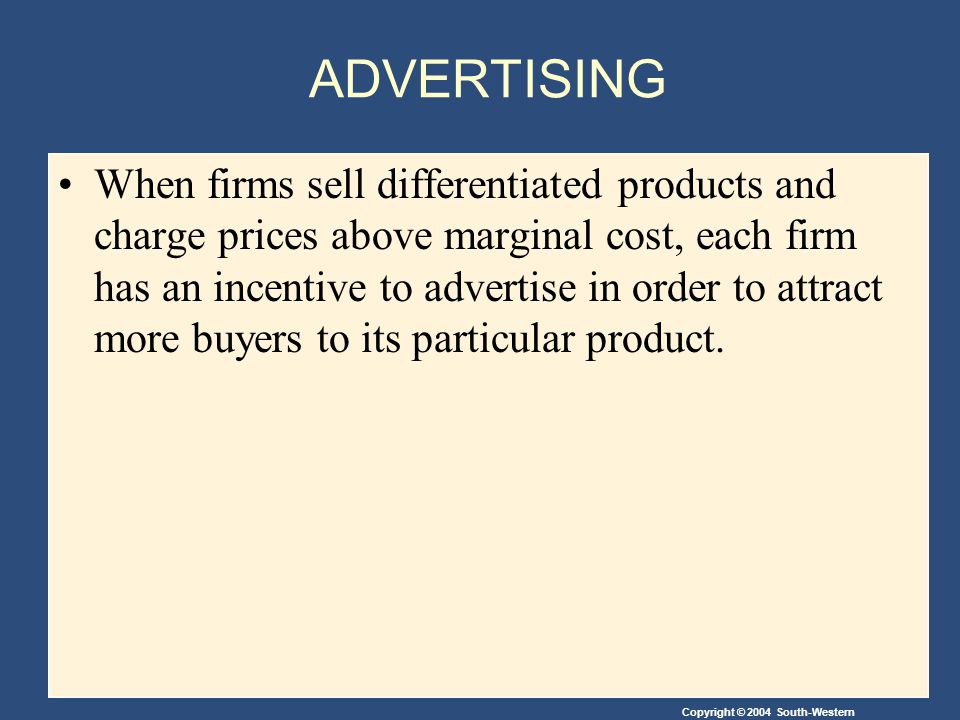 Copyright © 2004 South-Western ADVERTISING When firms sell differentiated products and charge prices above marginal cost, each firm has an incentive to advertise in order to attract more buyers to its particular product.
