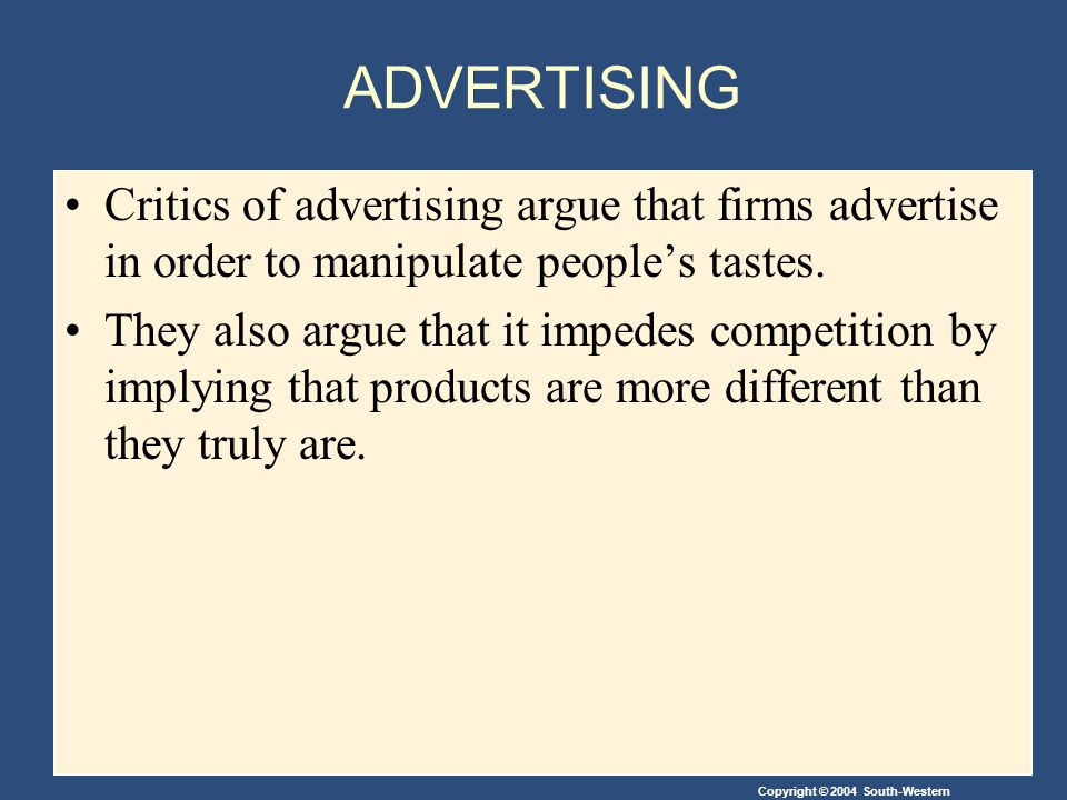 Copyright © 2004 South-Western ADVERTISING Critics of advertising argue that firms advertise in order to manipulate people's tastes.