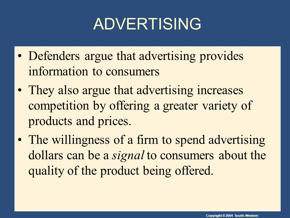 Copyright © 2004 South-Western ADVERTISING Defenders argue that advertising provides information to consumers They also argue that advertising increases competition by offering a greater variety of products and prices.