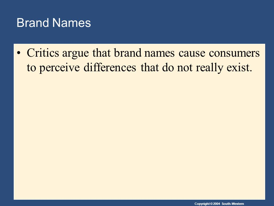 Copyright © 2004 South-Western Brand Names Critics argue that brand names cause consumers to perceive differences that do not really exist.