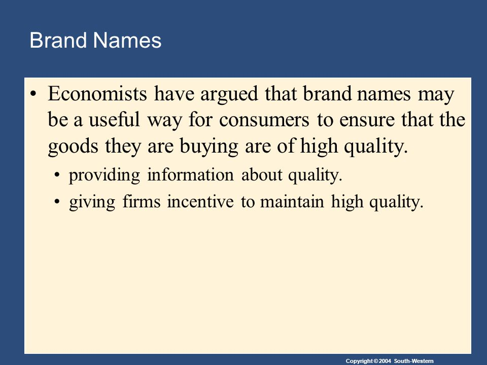 Copyright © 2004 South-Western Brand Names Economists have argued that brand names may be a useful way for consumers to ensure that the goods they are buying are of high quality.