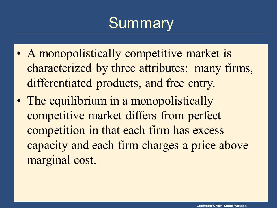 Copyright © 2004 South-Western Summary A monopolistically competitive market is characterized by three attributes: many firms, differentiated products, and free entry.