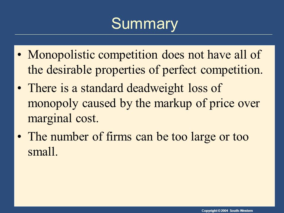Copyright © 2004 South-Western Summary Monopolistic competition does not have all of the desirable properties of perfect competition.