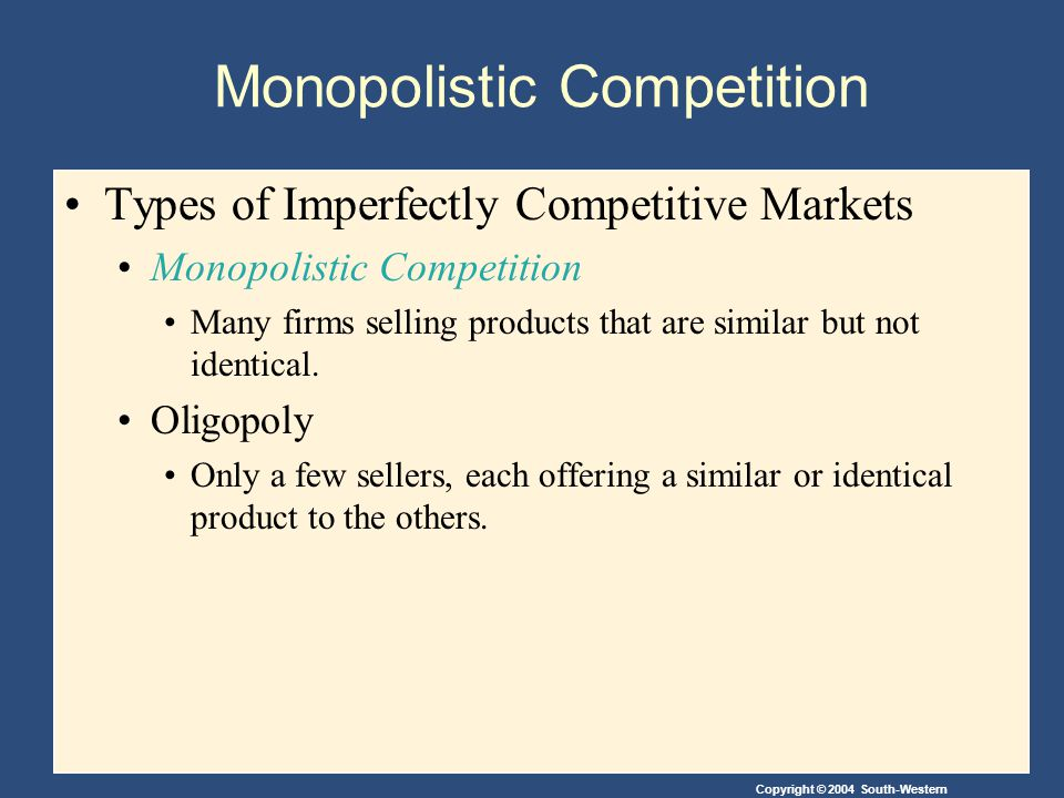 Copyright © 2004 South-Western Monopolistic Competition Types of Imperfectly Competitive Markets Monopolistic Competition Many firms selling products that are similar but not identical.