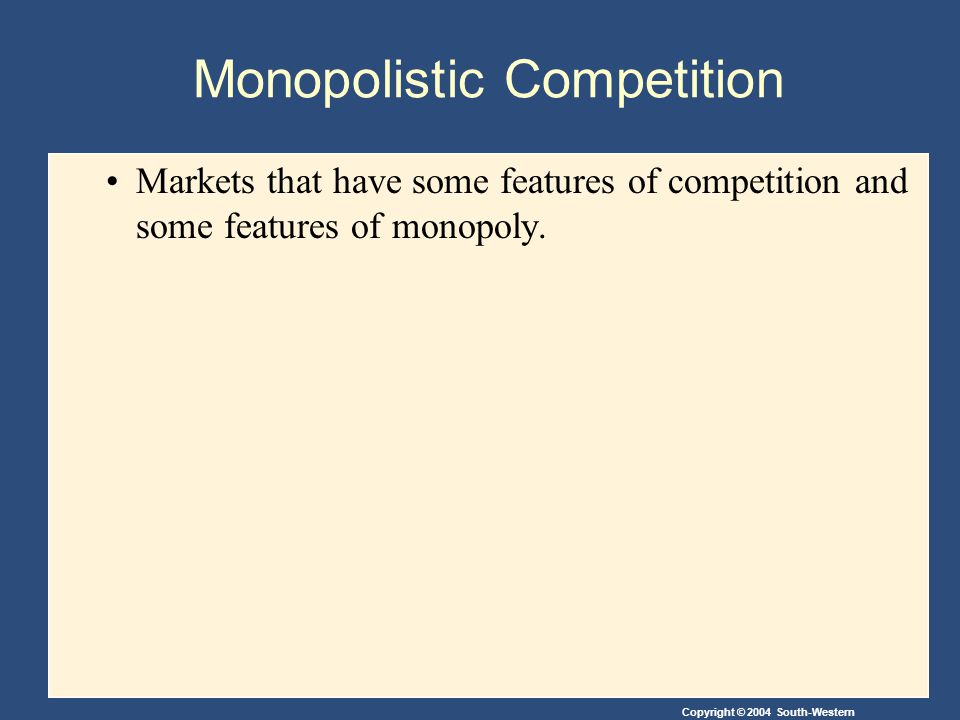 Copyright © 2004 South-Western Monopolistic Competition Markets that have some features of competition and some features of monopoly.