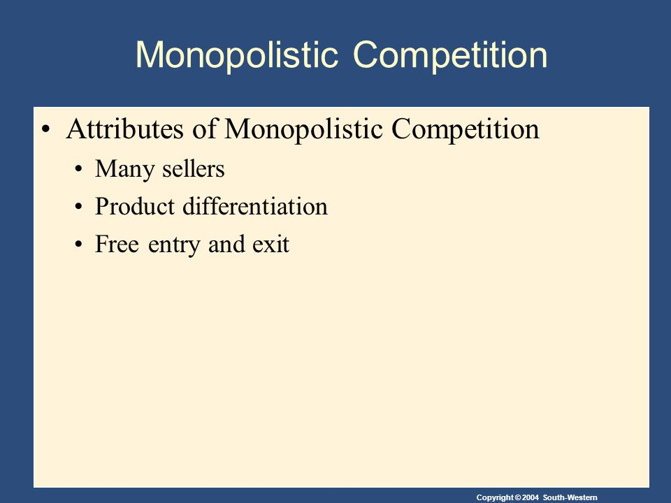 Copyright © 2004 South-Western Monopolistic Competition Attributes of Monopolistic Competition Many sellers Product differentiation Free entry and exit