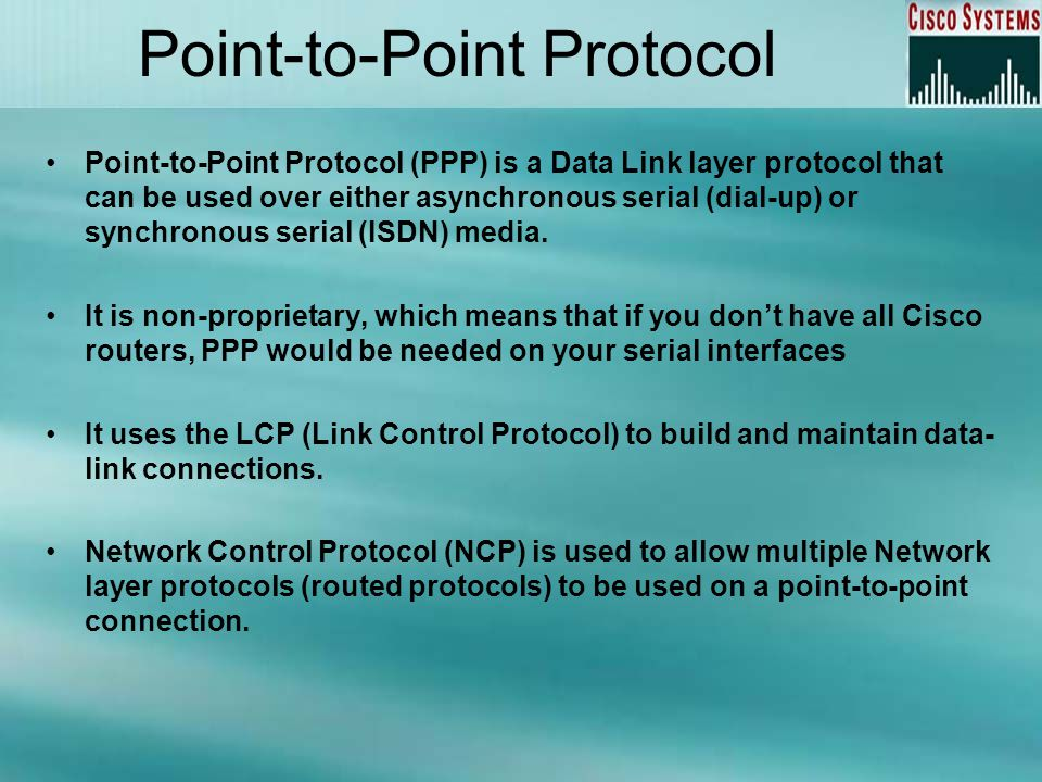 Point-to-Point Protocol Point-to-Point Protocol (PPP) is a Data Link layer protocol that can be used over either asynchronous serial (dial-up) or synchronous serial (ISDN) media.