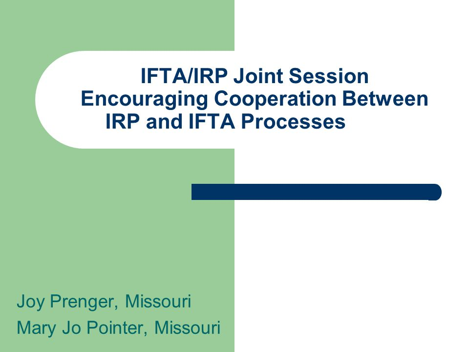 IFTA/IRP Joint Session Encouraging Cooperation Between IRP and IFTA Processes Joy Prenger, Missouri Mary Jo Pointer, Missouri