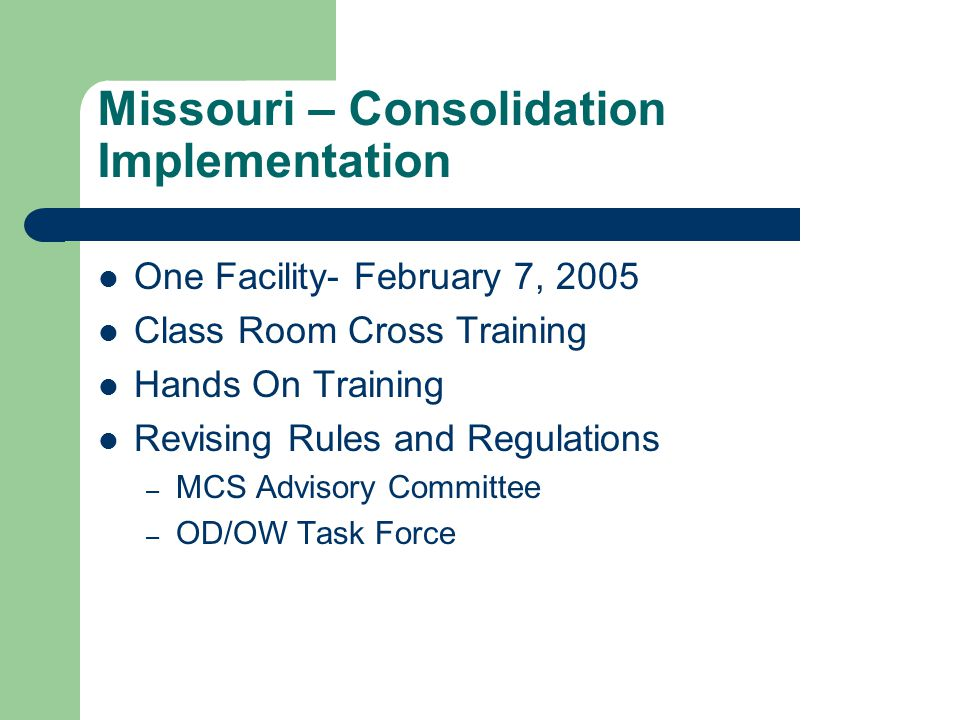 Missouri – Consolidation Implementation One Facility- February 7, 2005 Class Room Cross Training Hands On Training Revising Rules and Regulations – MCS Advisory Committee – OD/OW Task Force