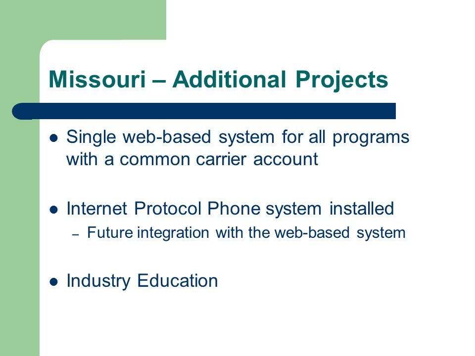 Missouri – Additional Projects Single web-based system for all programs with a common carrier account Internet Protocol Phone system installed – Future integration with the web-based system Industry Education