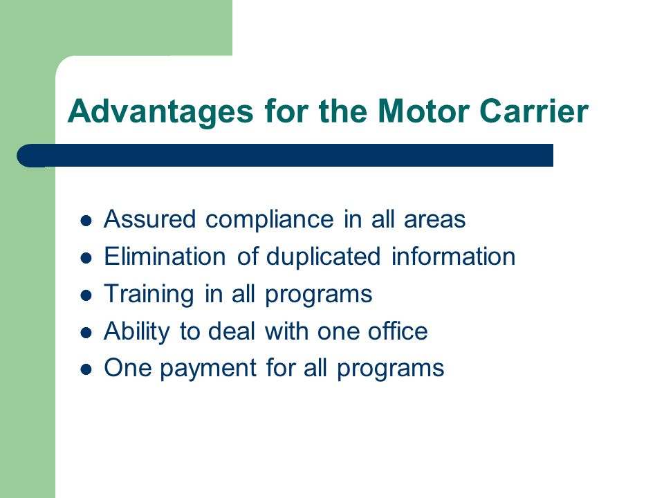 Advantages for the Motor Carrier Assured compliance in all areas Elimination of duplicated information Training in all programs Ability to deal with one office One payment for all programs