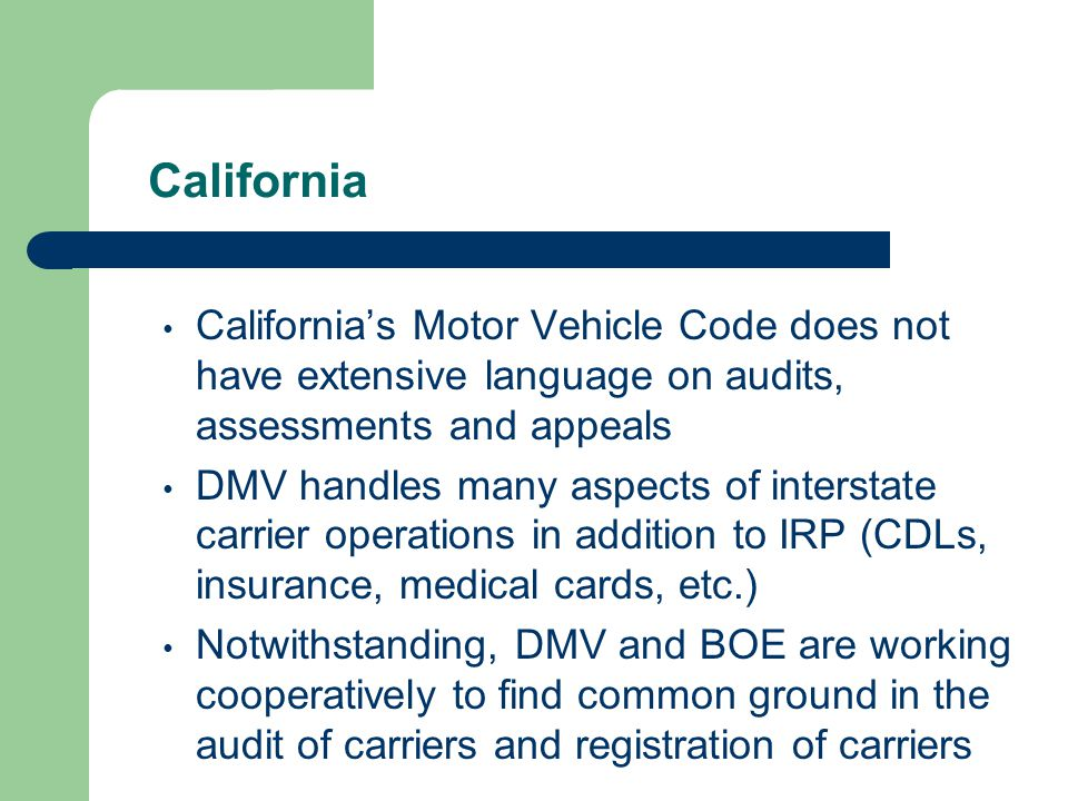 California California's Motor Vehicle Code does not have extensive language on audits, assessments and appeals DMV handles many aspects of interstate carrier operations in addition to IRP (CDLs, insurance, medical cards, etc.) Notwithstanding, DMV and BOE are working cooperatively to find common ground in the audit of carriers and registration of carriers