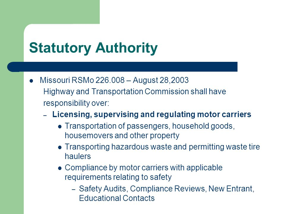 Statutory Authority Missouri RSMo – August 28,2003 Highway and Transportation Commission shall have responsibility over: – Licensing, supervising and regulating motor carriers Transportation of passengers, household goods, housemovers and other property Transporting hazardous waste and permitting waste tire haulers Compliance by motor carriers with applicable requirements relating to safety – Safety Audits, Compliance Reviews, New Entrant, Educational Contacts