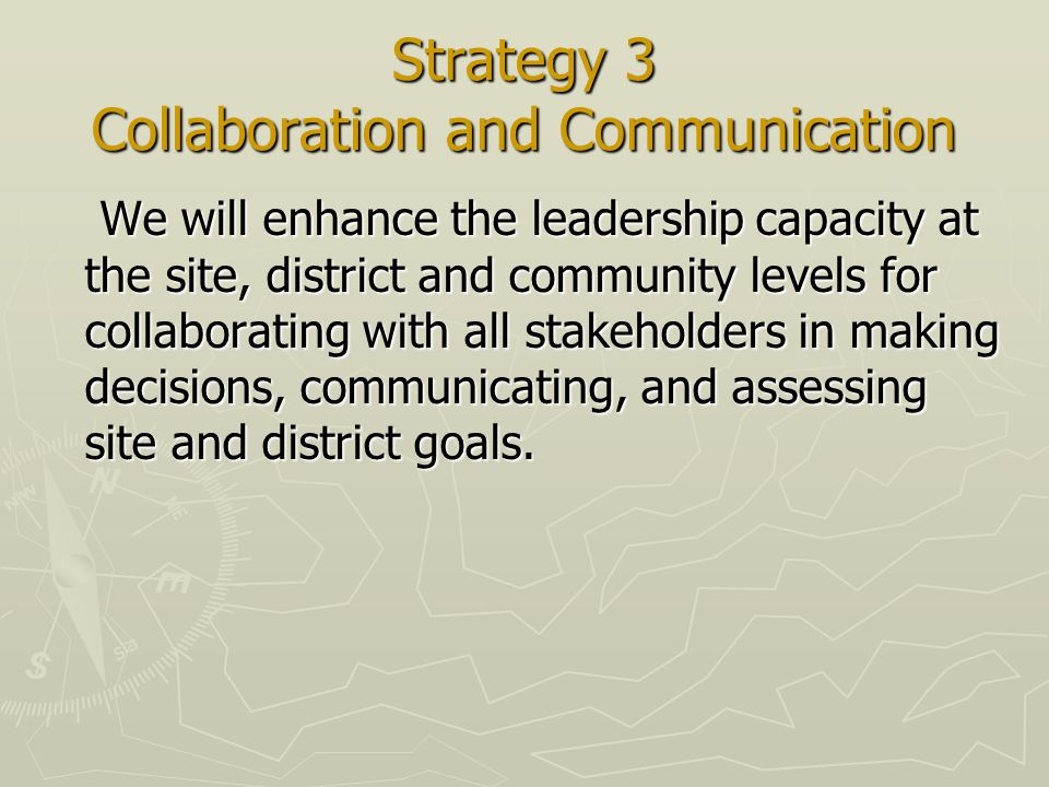Strategy 3 Collaboration and Communication We will enhance the leadership capacity at the site, district and community levels for collaborating with all stakeholders in making decisions, communicating, and assessing site and district goals.