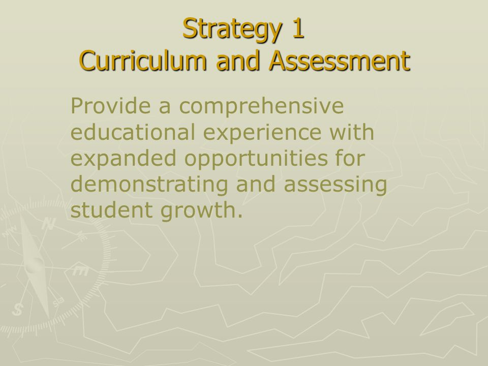 Strategy 1 Curriculum and Assessment Provide a comprehensive educational experience with expanded opportunities for demonstrating and assessing student growth.