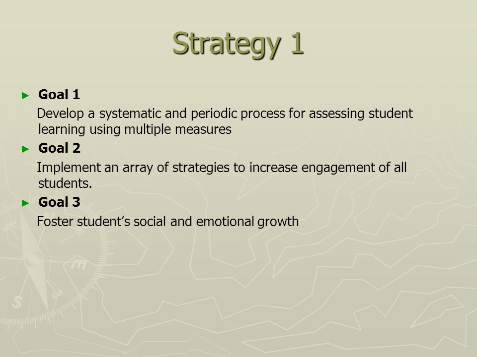 Strategy 1 ► ► Goal 1 Develop a systematic and periodic process for assessing student learning using multiple measures ► ► Goal 2 Implement an array of strategies to increase engagement of all students.