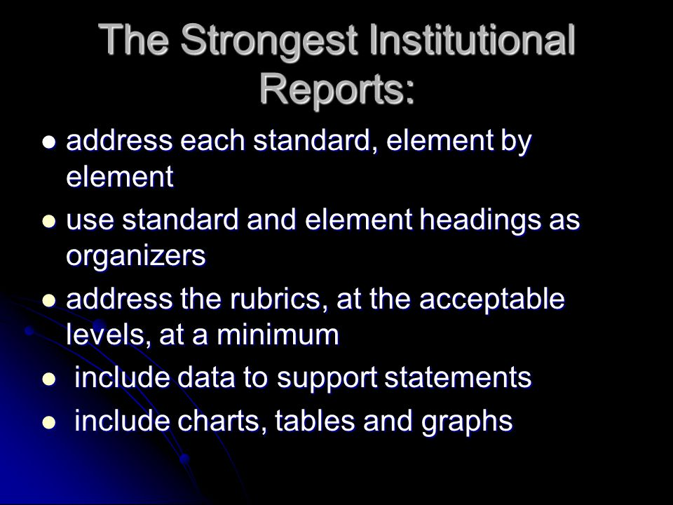 The Strongest Institutional Reports: address each standard, element by element address each standard, element by element use standard and element headings as organizers use standard and element headings as organizers address the rubrics, at the acceptable levels, at a minimum address the rubrics, at the acceptable levels, at a minimum include data to support statements include data to support statements include charts, tables and graphs include charts, tables and graphs