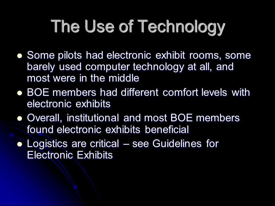 The Use of Technology Some pilots had electronic exhibit rooms, some barely used computer technology at all, and most were in the middle Some pilots had electronic exhibit rooms, some barely used computer technology at all, and most were in the middle BOE members had different comfort levels with electronic exhibits BOE members had different comfort levels with electronic exhibits Overall, institutional and most BOE members found electronic exhibits beneficial Overall, institutional and most BOE members found electronic exhibits beneficial Logistics are critical – see Guidelines for Electronic Exhibits Logistics are critical – see Guidelines for Electronic Exhibits