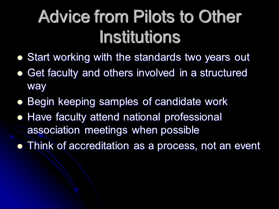 Advice from Pilots to Other Institutions Start working with the standards two years out Start working with the standards two years out Get faculty and others involved in a structured way Get faculty and others involved in a structured way Begin keeping samples of candidate work Begin keeping samples of candidate work Have faculty attend national professional association meetings when possible Have faculty attend national professional association meetings when possible Think of accreditation as a process, not an event Think of accreditation as a process, not an event