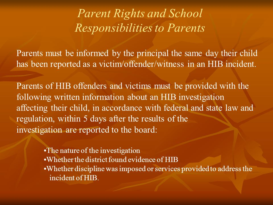 Parent Rights and School Responsibilities to Parents Parents must be informed by the principal the same day their child has been reported as a victim/offender/witness in an HIB incident.