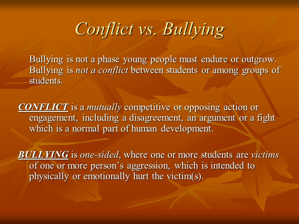 Conflict vs. Bullying Bullying is not a phase young people must endure or outgrow.