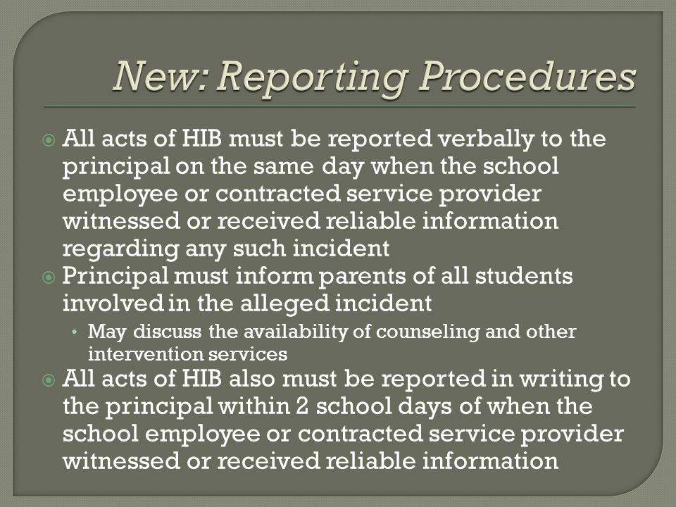  All acts of HIB must be reported verbally to the principal on the same day when the school employee or contracted service provider witnessed or received reliable information regarding any such incident  Principal must inform parents of all students involved in the alleged incident May discuss the availability of counseling and other intervention services  All acts of HIB also must be reported in writing to the principal within 2 school days of when the school employee or contracted service provider witnessed or received reliable information