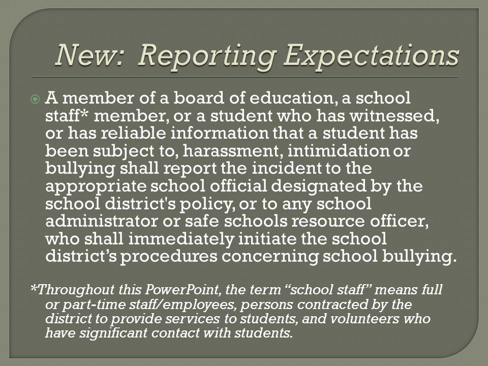  A member of a board of education, a school staff* member, or a student who has witnessed, or has reliable information that a student has been subject to, harassment, intimidation or bullying shall report the incident to the appropriate school official designated by the school district s policy, or to any school administrator or safe schools resource officer, who shall immediately initiate the school district's procedures concerning school bullying.