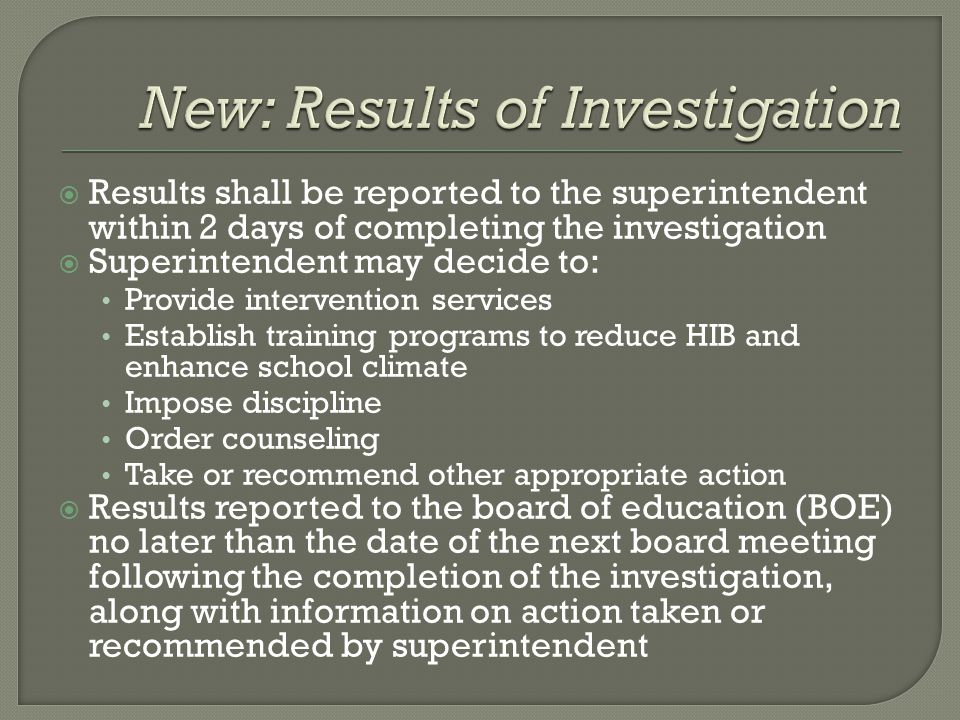  Results shall be reported to the superintendent within 2 days of completing the investigation  Superintendent may decide to: Provide intervention services Establish training programs to reduce HIB and enhance school climate Impose discipline Order counseling Take or recommend other appropriate action  Results reported to the board of education (BOE) no later than the date of the next board meeting following the completion of the investigation, along with information on action taken or recommended by superintendent
