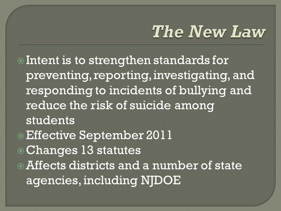  Intent is to strengthen standards for preventing, reporting, investigating, and responding to incidents of bullying and reduce the risk of suicide among students  Effective September 2011  Changes 13 statutes  Affects districts and a number of state agencies, including NJDOE