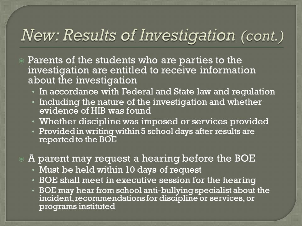  Parents of the students who are parties to the investigation are entitled to receive information about the investigation In accordance with Federal and State law and regulation Including the nature of the investigation and whether evidence of HIB was found Whether discipline was imposed or services provided Provided in writing within 5 school days after results are reported to the BOE  A parent may request a hearing before the BOE Must be held within 10 days of request BOE shall meet in executive session for the hearing BOE may hear from school anti-bullying specialist about the incident, recommendations for discipline or services, or programs instituted