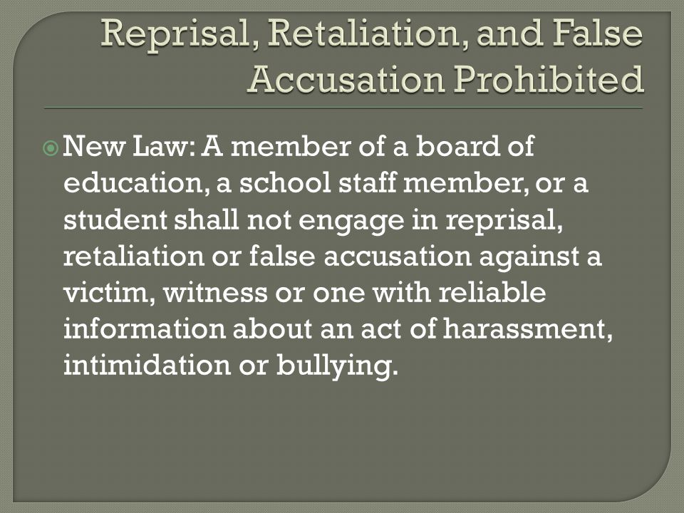  New Law: A member of a board of education, a school staff member, or a student shall not engage in reprisal, retaliation or false accusation against a victim, witness or one with reliable information about an act of harassment, intimidation or bullying.