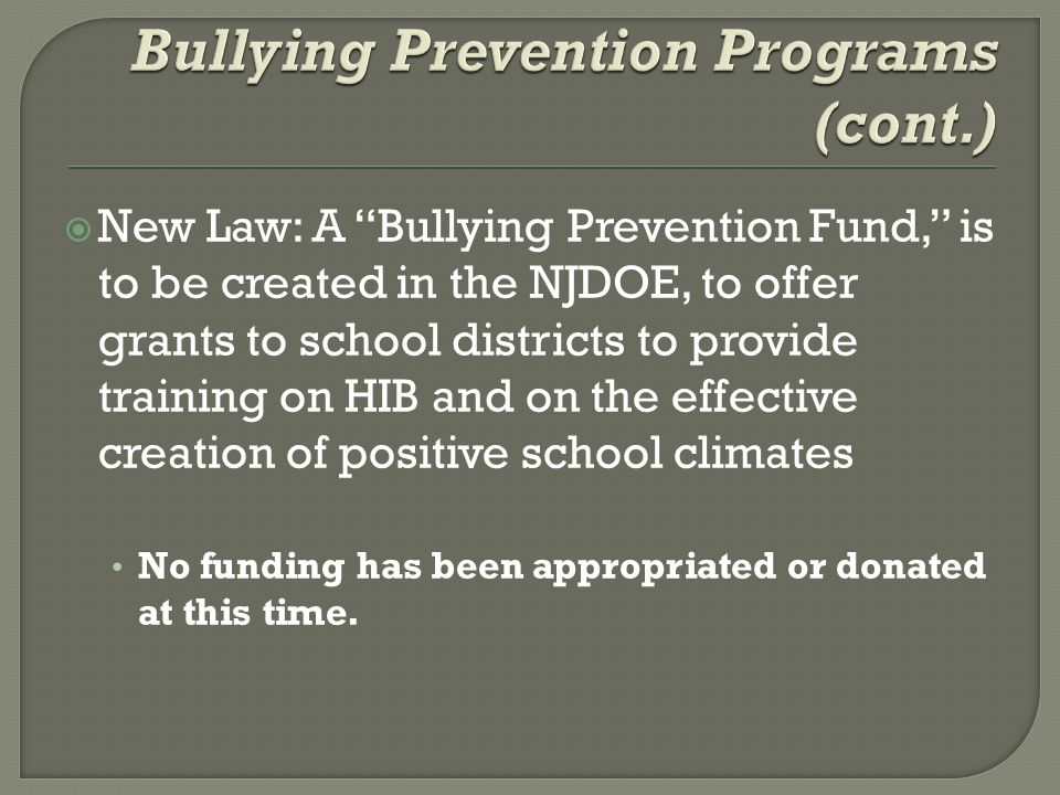  New Law: A Bullying Prevention Fund, is to be created in the NJDOE, to offer grants to school districts to provide training on HIB and on the effective creation of positive school climates No funding has been appropriated or donated at this time.
