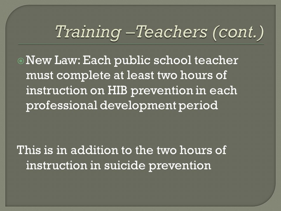  New Law: Each public school teacher must complete at least two hours of instruction on HIB prevention in each professional development period This is in addition to the two hours of instruction in suicide prevention