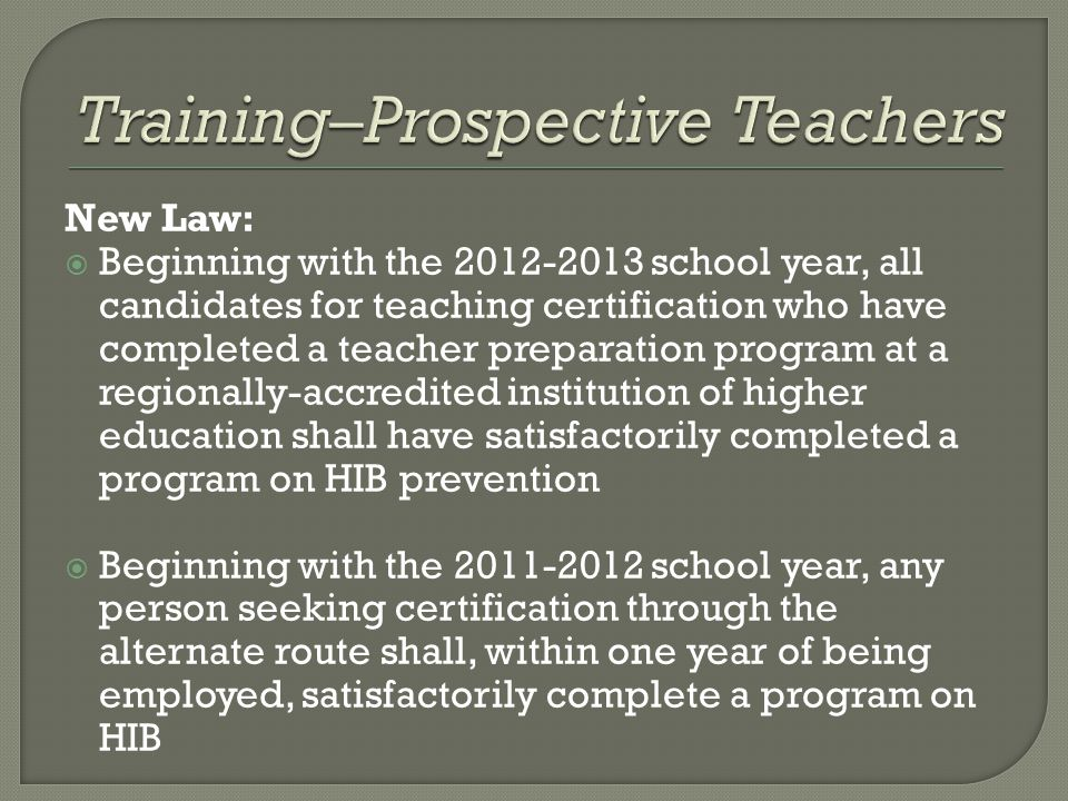 New Law:  Beginning with the school year, all candidates for teaching certification who have completed a teacher preparation program at a regionally-accredited institution of higher education shall have satisfactorily completed a program on HIB prevention  Beginning with the school year, any person seeking certification through the alternate route shall, within one year of being employed, satisfactorily complete a program on HIB