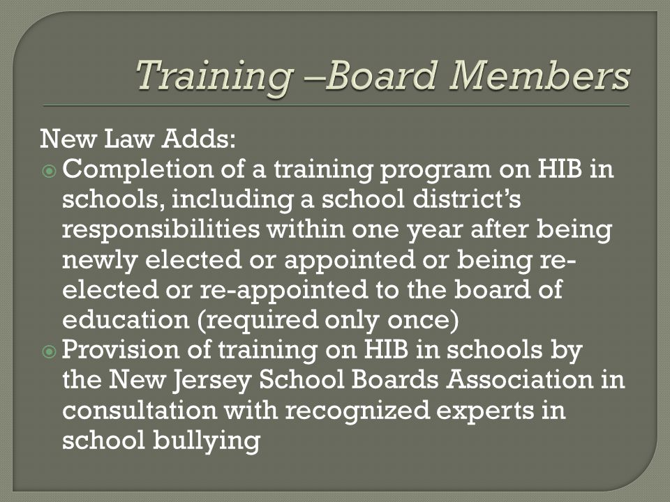 New Law Adds:  Completion of a training program on HIB in schools, including a school district's responsibilities within one year after being newly elected or appointed or being re- elected or re-appointed to the board of education (required only once)  Provision of training on HIB in schools by the New Jersey School Boards Association in consultation with recognized experts in school bullying
