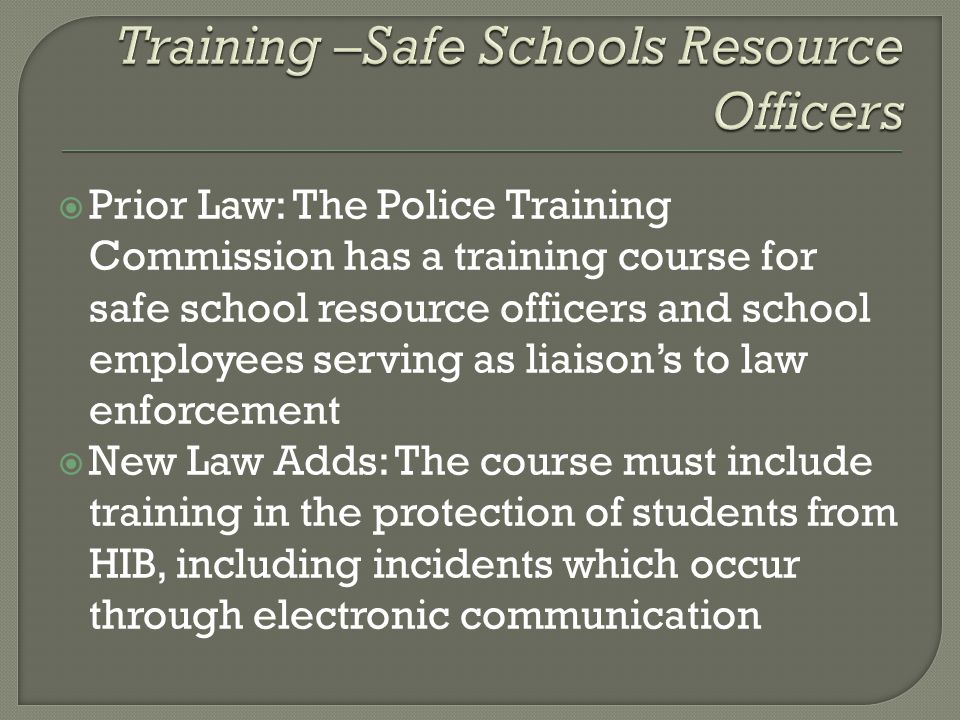  Prior Law: The Police Training Commission has a training course for safe school resource officers and school employees serving as liaison's to law enforcement  New Law Adds: The course must include training in the protection of students from HIB, including incidents which occur through electronic communication