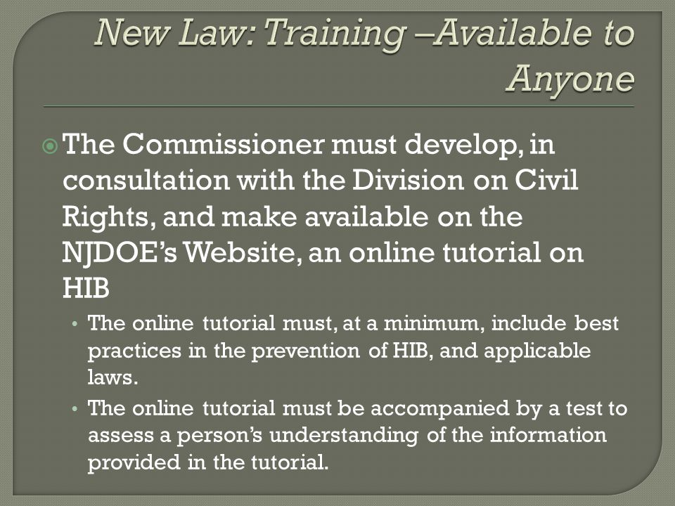  The Commissioner must develop, in consultation with the Division on Civil Rights, and make available on the NJDOE's Website, an online tutorial on HIB The online tutorial must, at a minimum, include best practices in the prevention of HIB, and applicable laws.