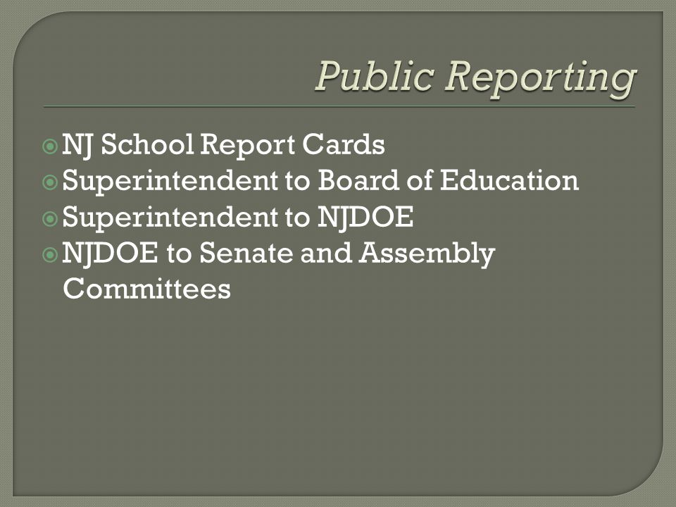  NJ School Report Cards  Superintendent to Board of Education  Superintendent to NJDOE  NJDOE to Senate and Assembly Committees