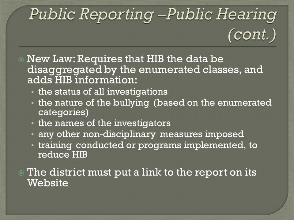  New Law: Requires that HIB the data be disaggregated by the enumerated classes, and adds HIB information: the status of all investigations the nature of the bullying (based on the enumerated categories) the names of the investigators any other non-disciplinary measures imposed training conducted or programs implemented, to reduce HIB  The district must put a link to the report on its Website
