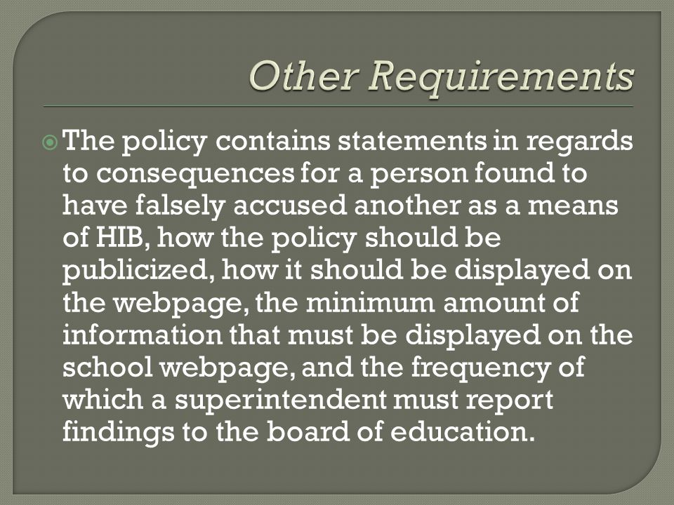  The policy contains statements in regards to consequences for a person found to have falsely accused another as a means of HIB, how the policy should be publicized, how it should be displayed on the webpage, the minimum amount of information that must be displayed on the school webpage, and the frequency of which a superintendent must report findings to the board of education.
