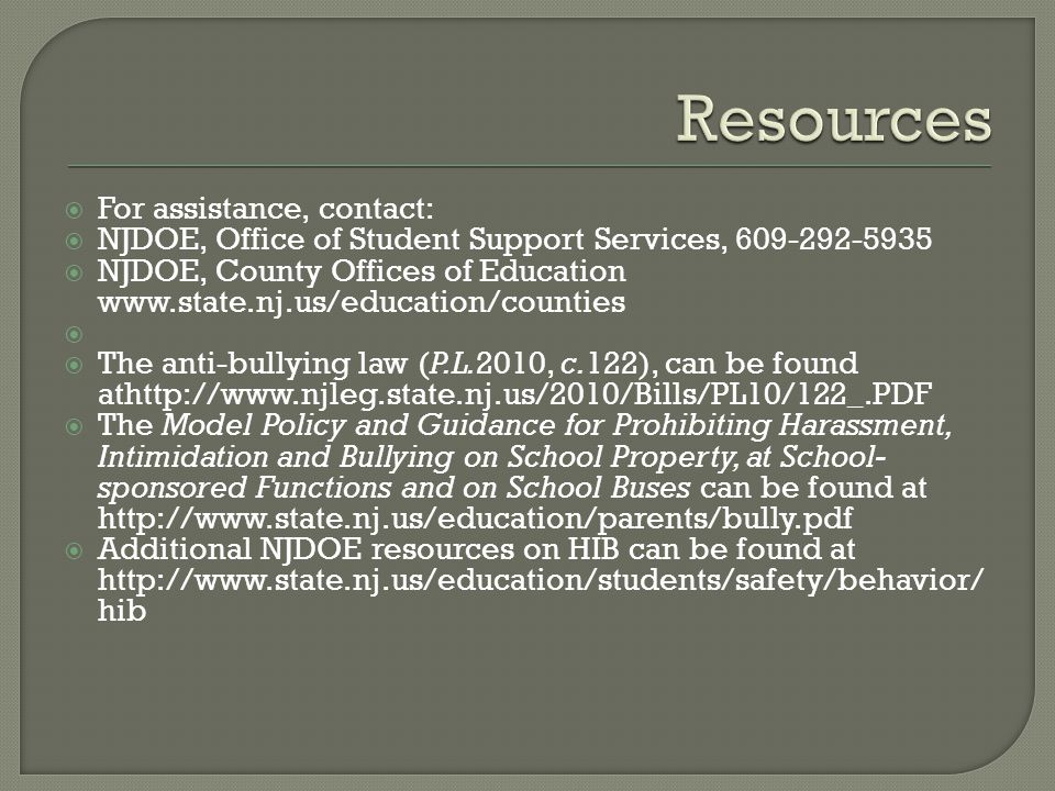  For assistance, contact:  NJDOE, Office of Student Support Services,  NJDOE, County Offices of Education     The anti-bullying law (P.L.2010, c.122), can be found athttp://   The Model Policy and Guidance for Prohibiting Harassment, Intimidation and Bullying on School Property, at School- sponsored Functions and on School Buses can be found at    Additional NJDOE resources on HIB can be found at   hib