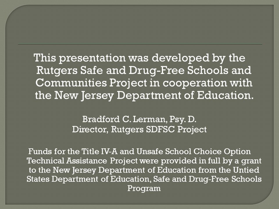 This presentation was developed by the Rutgers Safe and Drug-Free Schools and Communities Project in cooperation with the New Jersey Department of Education.