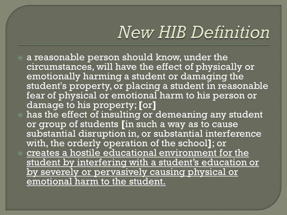  a reasonable person should know, under the circumstances, will have the effect of physically or emotionally harming a student or damaging the student s property, or placing a student in reasonable fear of physical or emotional harm to his person or damage to his property; [or]  has the effect of insulting or demeaning any student or group of students [in such a way as to cause substantial disruption in, or substantial interference with, the orderly operation of the school]; or  creates a hostile educational environment for the student by interfering with a student's education or by severely or pervasively causing physical or emotional harm to the student.