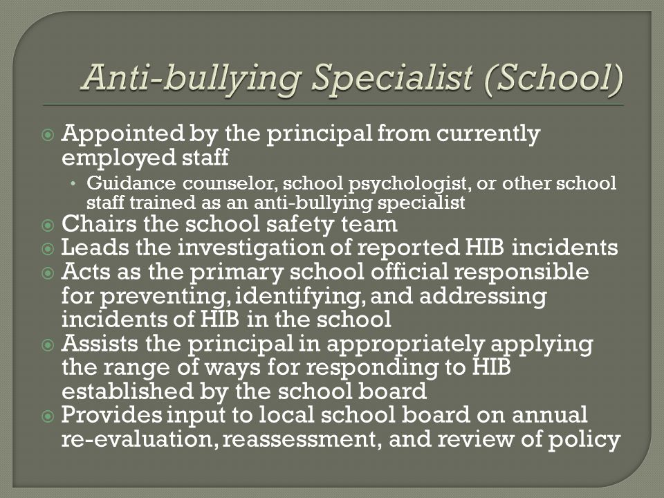 Appointed by the principal from currently employed staff Guidance counselor, school psychologist, or other school staff trained as an anti-bullying specialist  Chairs the school safety team  Leads the investigation of reported HIB incidents  Acts as the primary school official responsible for preventing, identifying, and addressing incidents of HIB in the school  Assists the principal in appropriately applying the range of ways for responding to HIB established by the school board  Provides input to local school board on annual re-evaluation, reassessment, and review of policy
