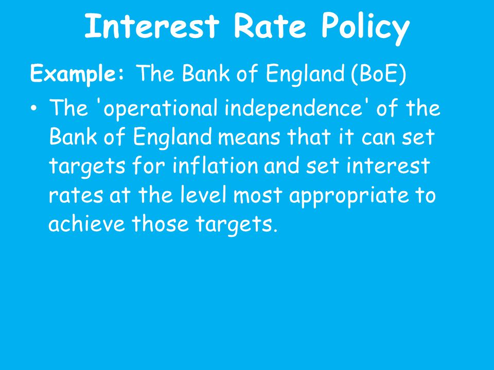Interest Rate Policy Example: The Bank of England (BoE) The operational independence of the Bank of England means that it can set targets for inflation and set interest rates at the level most appropriate to achieve those targets.