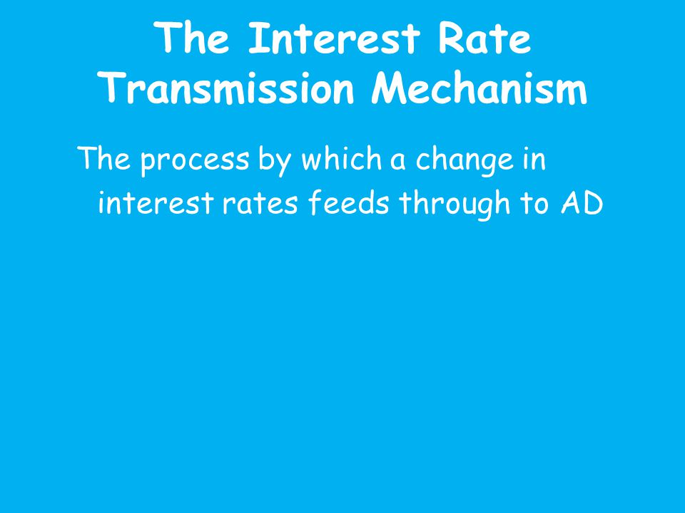 The Interest Rate Transmission Mechanism The process by which a change in interest rates feeds through to AD