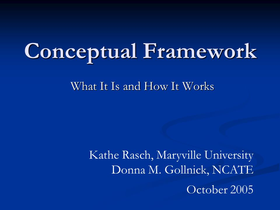 Conceptual Framework What It Is and How It Works Kathe Rasch, Maryville University Donna M.