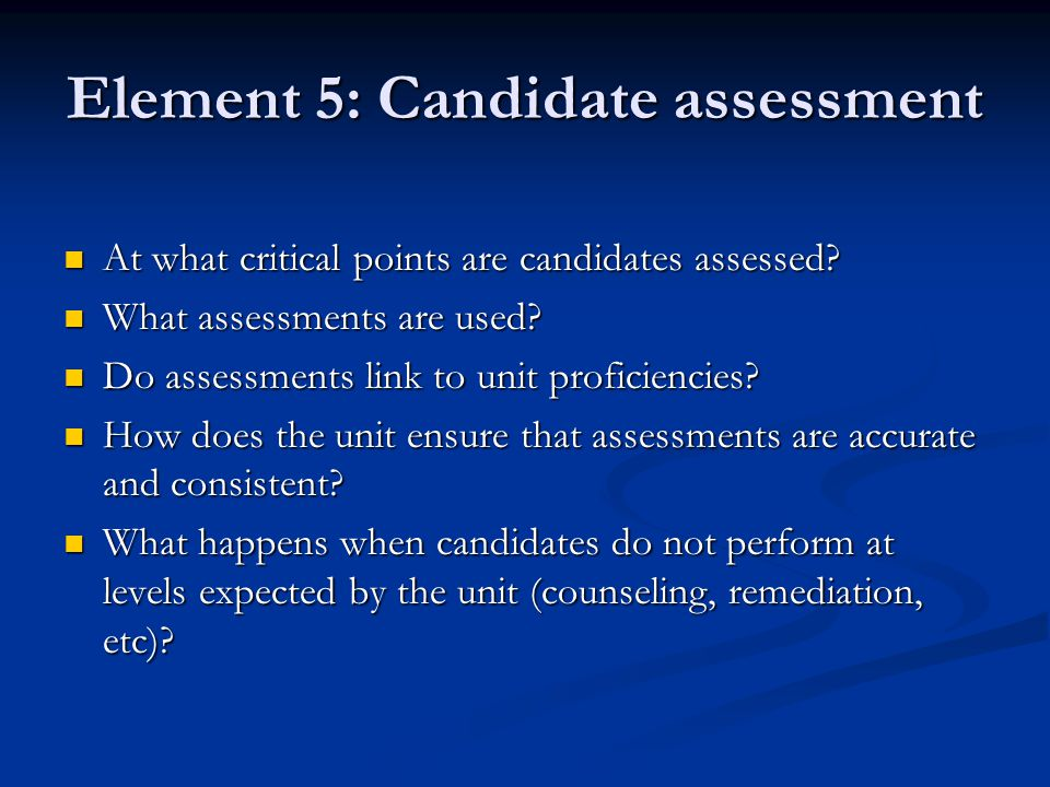Element 5: Candidate assessment At what critical points are candidates assessed.